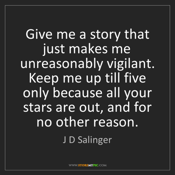 J D Salinger: Give me a story that just makes me unreasonably vigilant....