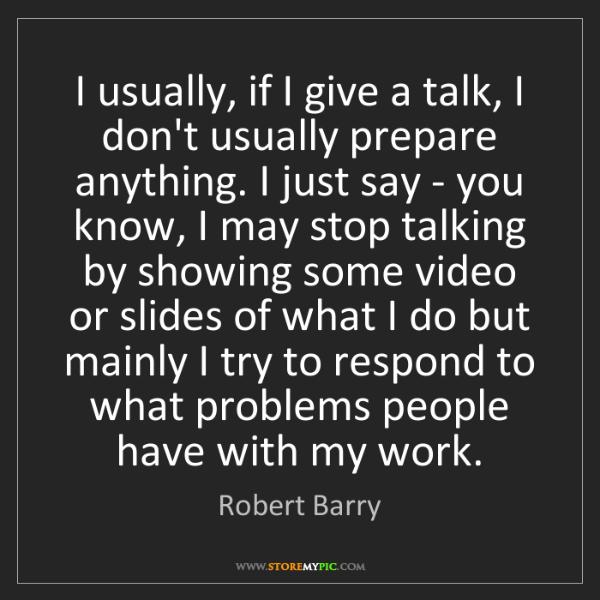 Robert Barry: I usually, if I give a talk, I don't usually prepare...
