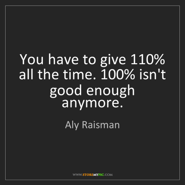 Aly Raisman: You have to give 110% all the time. 100% isn't good enough...