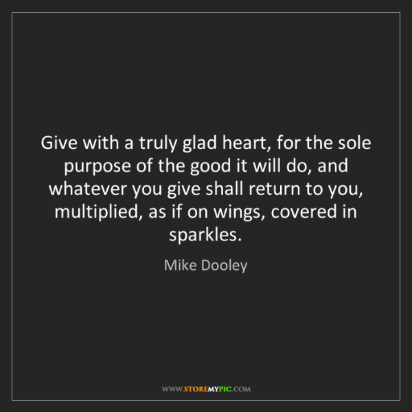 Mike Dooley: Give with a truly glad heart, for the sole purpose of...