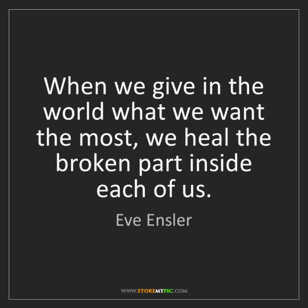 Eve Ensler: When we give in the world what we want the most, we heal...