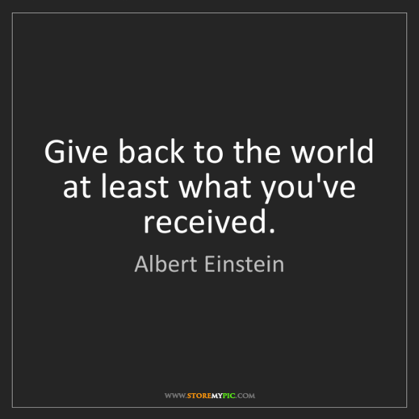 Albert Einstein: Give back to the world at least what you've received.