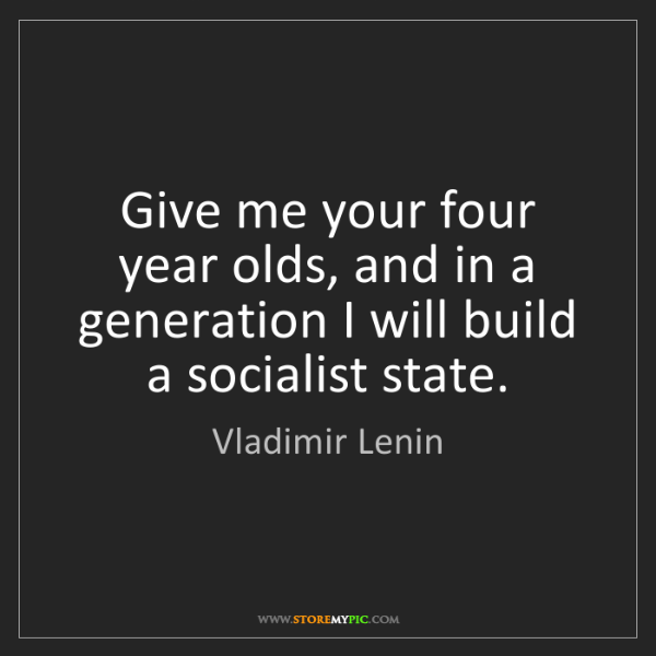 Vladimir Lenin: Give me your four year olds, and in a generation I will...