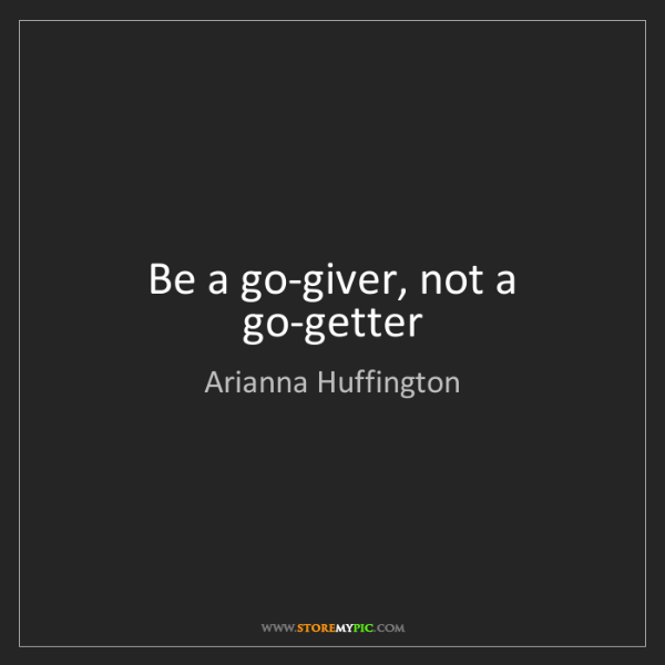 Arianna Huffington: Be a go-giver, not a go-getter