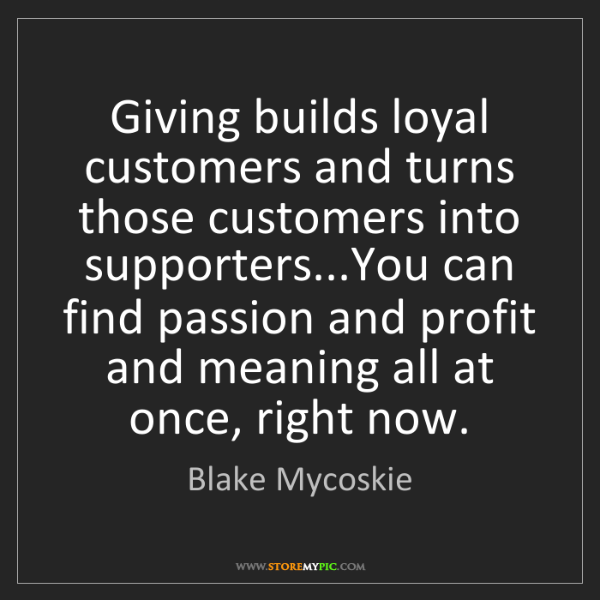 Blake Mycoskie: Giving builds loyal customers and turns those customers...