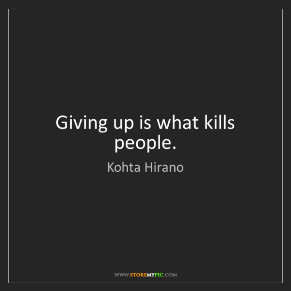 Kohta Hirano: Giving up is what kills people.
