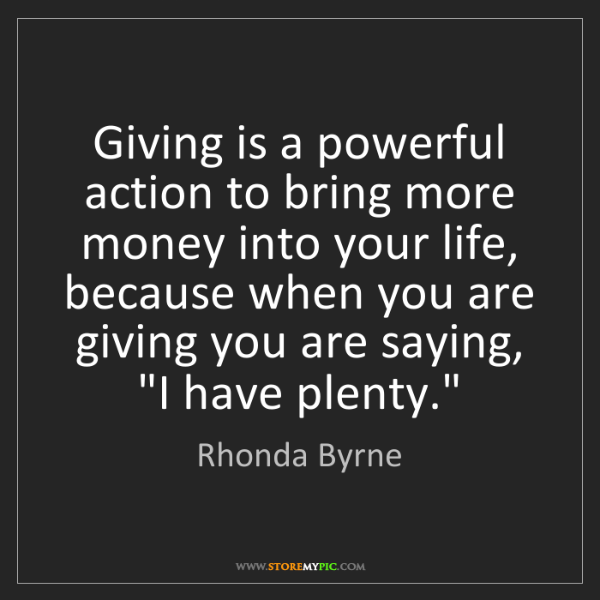 Rhonda Byrne: Giving is a powerful action to bring more money into...