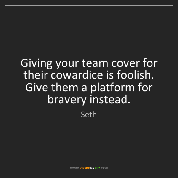 Seth: Giving your team cover for their cowardice is foolish....