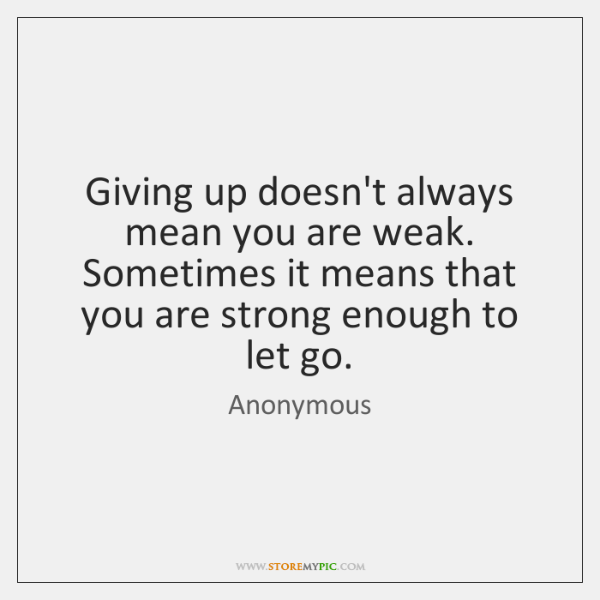 Giving up doesn't always mean you are weak. Sometimes it means that ...