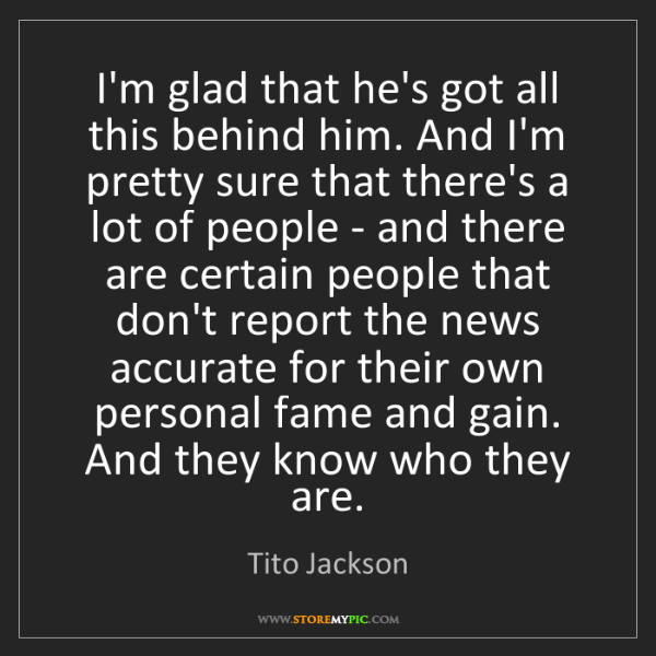 Tito Jackson: I'm glad that he's got all this behind him. And I'm pretty...