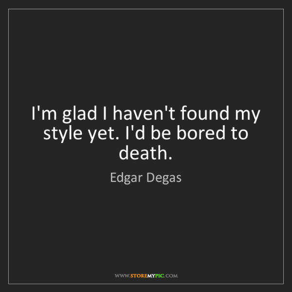 Edgar Degas: I'm glad I haven't found my style yet. I'd be bored to...