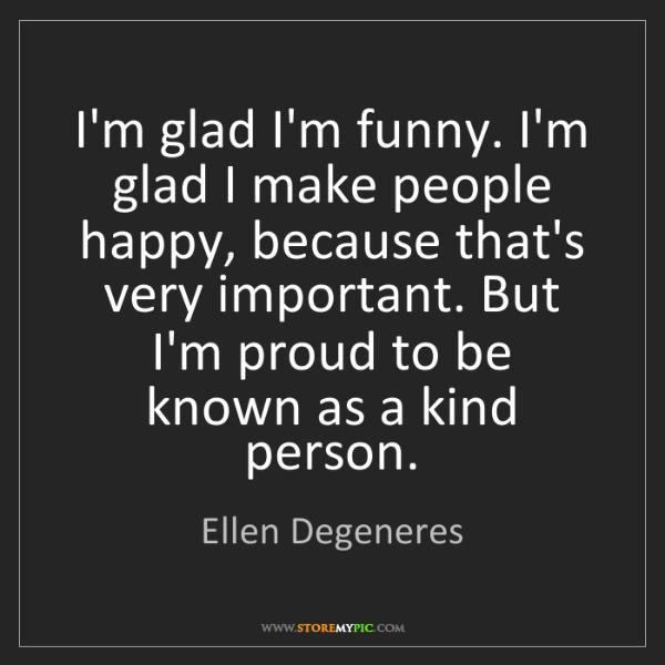 Ellen Degeneres: I'm glad I'm funny. I'm glad I make people happy, because...