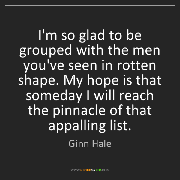 Ginn Hale: I'm so glad to be grouped with the men you've seen in...