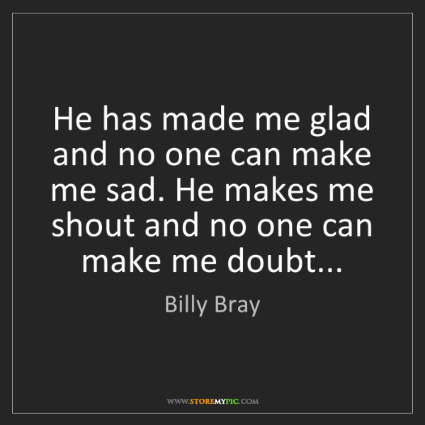 Billy Bray: He has made me glad and no one can make me sad. He makes...
