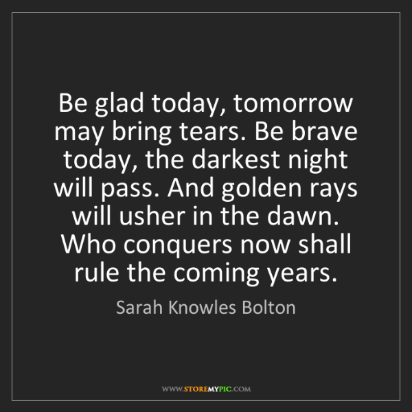 Sarah Knowles Bolton: Be glad today, tomorrow may bring tears. Be brave today,...