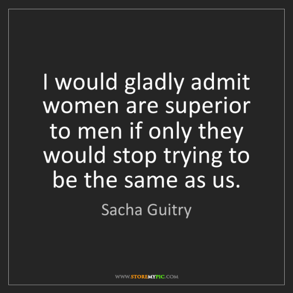Sacha Guitry: I would gladly admit women are superior to men if only...