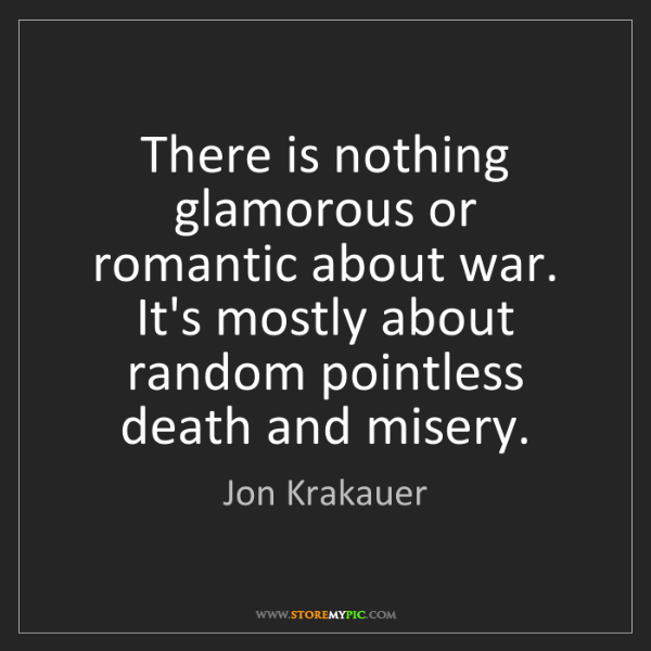Jon Krakauer: There is nothing glamorous or romantic about war. It's...