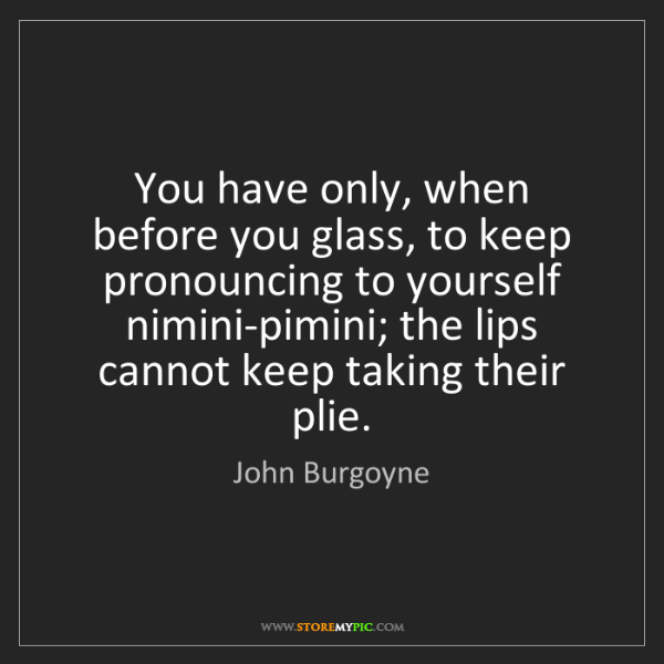 John Burgoyne: You have only, when before you glass, to keep pronouncing...