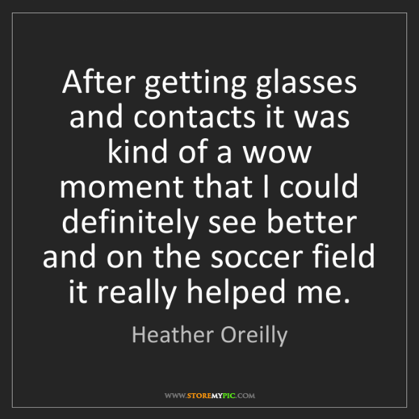 Heather Oreilly: After getting glasses and contacts it was kind of a wow...