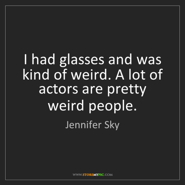 Jennifer Sky: I had glasses and was kind of weird. A lot of actors...