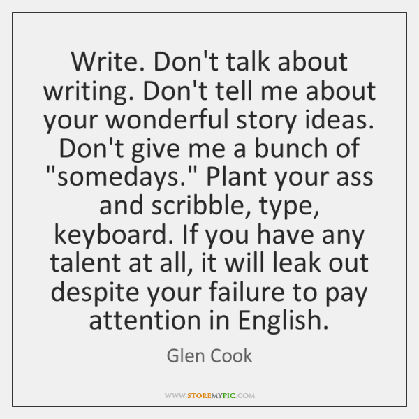 Write. Don't talk about writing. Don't tell me about your wonderful story ...