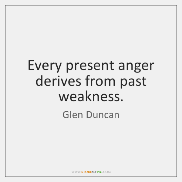Every present anger derives from past weakness.