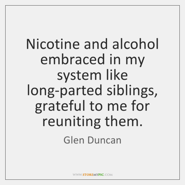 Nicotine and alcohol embraced in my system like long-parted siblings, grateful to ...