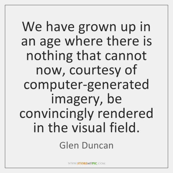 We have grown up in an age where there is nothing that ...