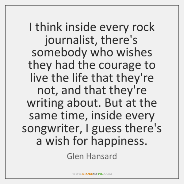 I think inside every rock journalist, there's somebody who wishes they had ...