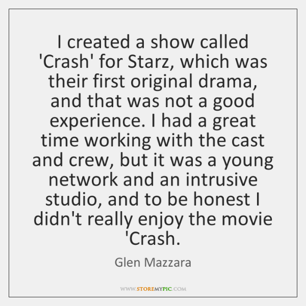 I created a show called 'Crash' for Starz, which was their first ...