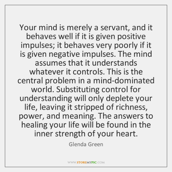 Your mind is merely a servant, and it behaves well if it ...