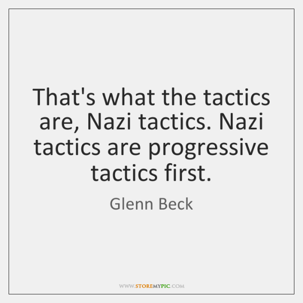 That's what the tactics are, Nazi tactics. Nazi tactics are progressive tactics ...