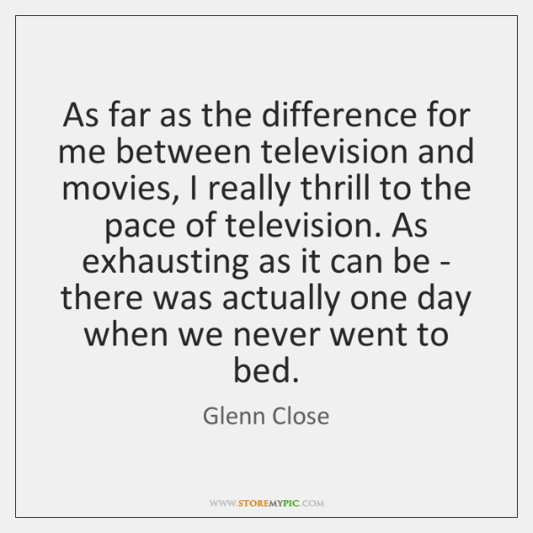 As far as the difference for me between television and movies, I ...