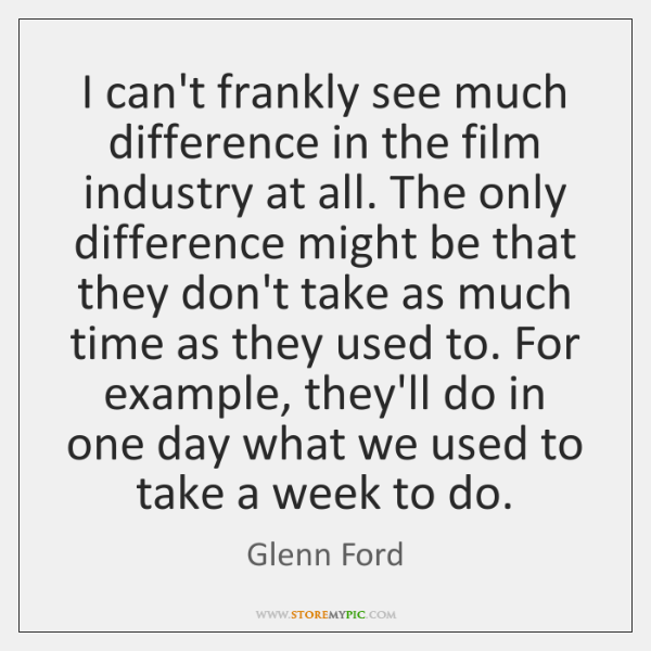 I can't frankly see much difference in the film industry at all. ...
