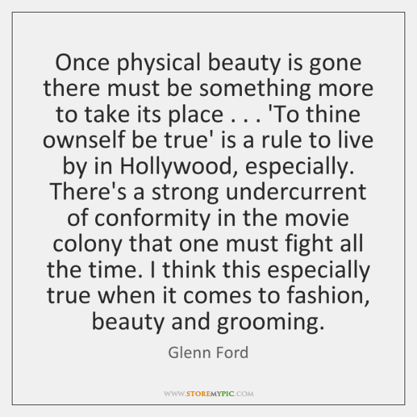 Once physical beauty is gone there must be something more to take ...