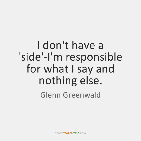 I don't have a 'side'-I'm responsible for what I say and nothing ...
