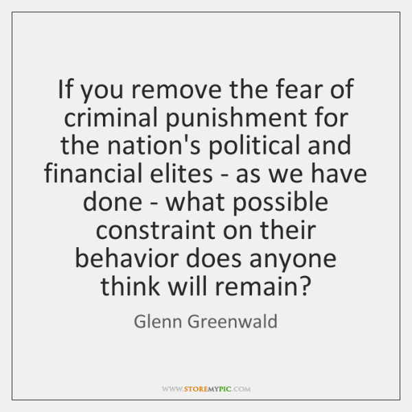 If you remove the fear of criminal punishment for the nation's political ...