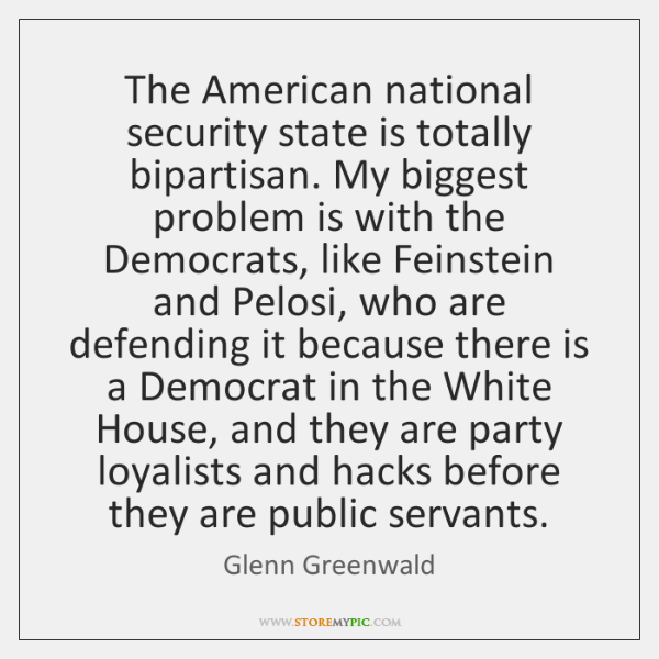 The American national security state is totally bipartisan. My biggest problem is ...