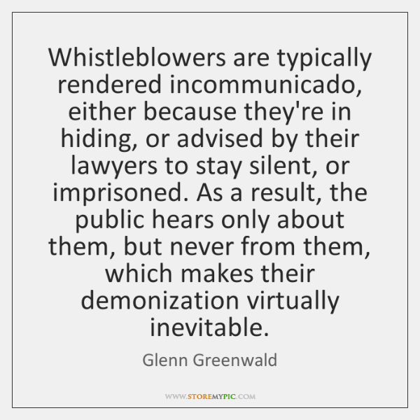 Whistleblowers are typically rendered incommunicado, either because they're in hiding, or advised ..