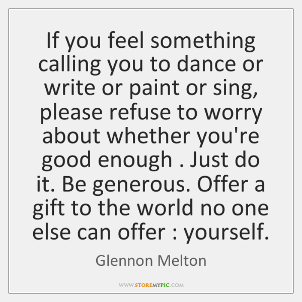 If you feel something calling you to dance or write or paint ...