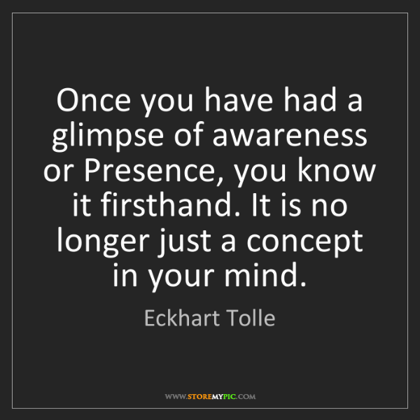 Eckhart Tolle: Once you have had a glimpse of awareness or Presence,...