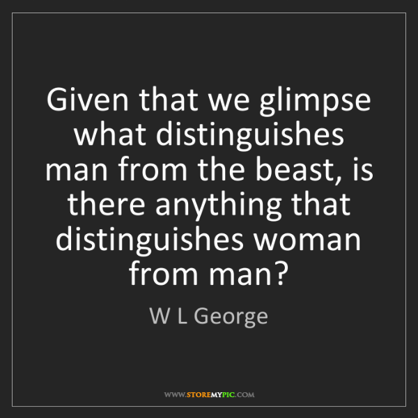 W L George: Given that we glimpse what distinguishes man from the...
