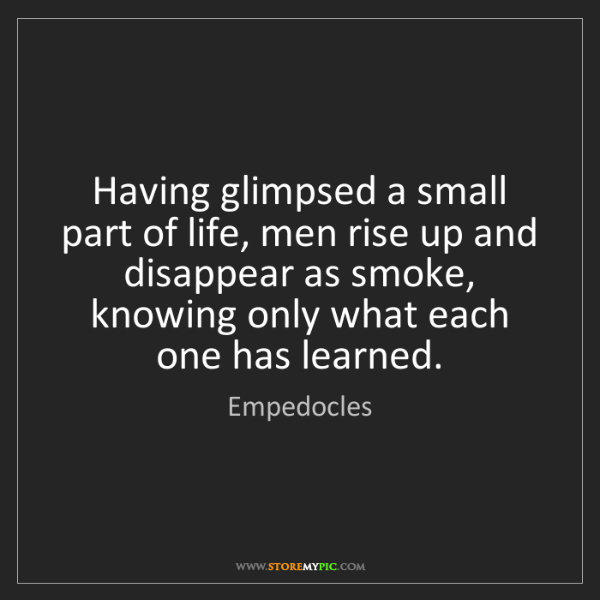 Empedocles: Having glimpsed a small part of life, men rise up and...