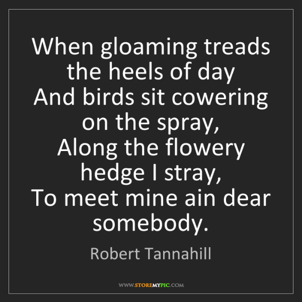 Robert Tannahill: When gloaming treads the heels of day  And birds sit...