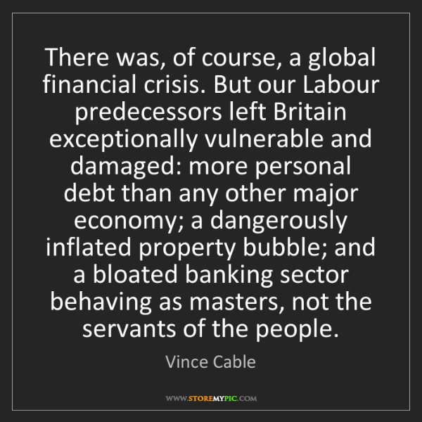 Vince Cable: There was, of course, a global financial crisis. But...