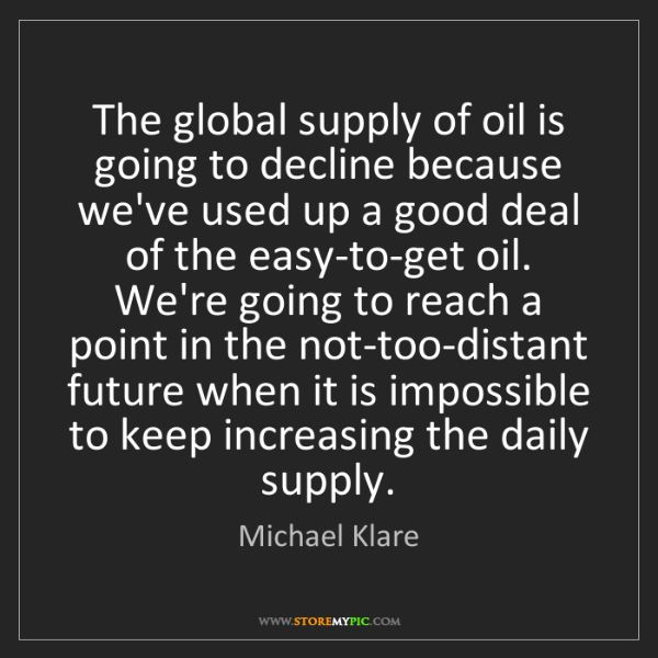Michael Klare: The global supply of oil is going to decline because...