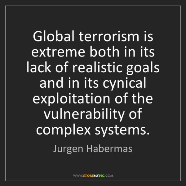 Jurgen Habermas: Global terrorism is extreme both in its lack of realistic...
