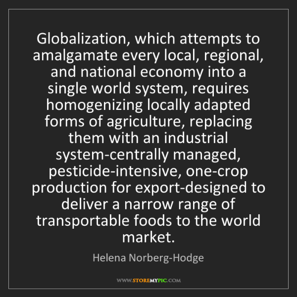 Helena Norberg-Hodge: Globalization, which attempts to amalgamate every local,...