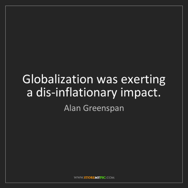 Alan Greenspan: Globalization was exerting a dis-inflationary impact.