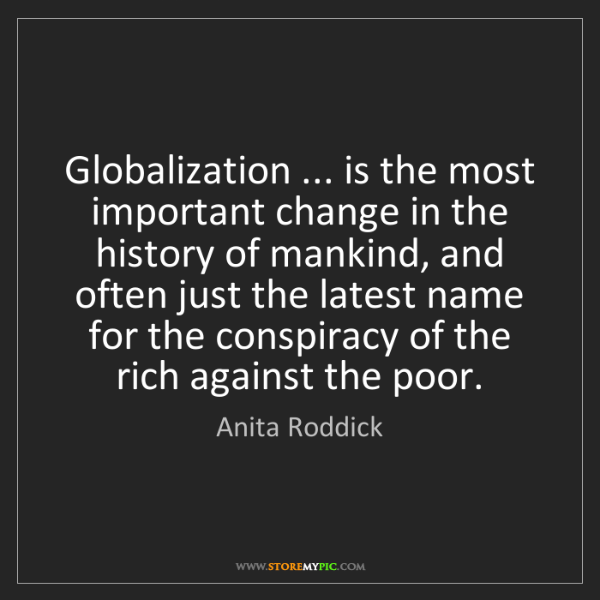 Anita Roddick: Globalization ... is the most important change in the...